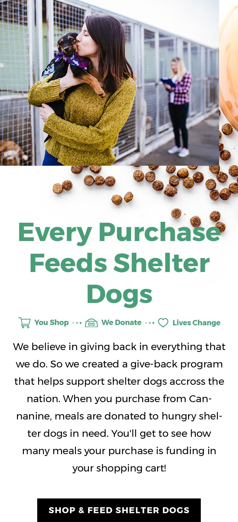 We believe in giving back in everything that we do. So we created a give-back program that helps support shelter dogs across the nation. When you purchase from Cannanine, meals are donated to hungry shelter dogs in need.